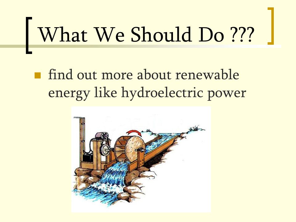 What We Should Do find out more about renewable energy like hydroelectric power