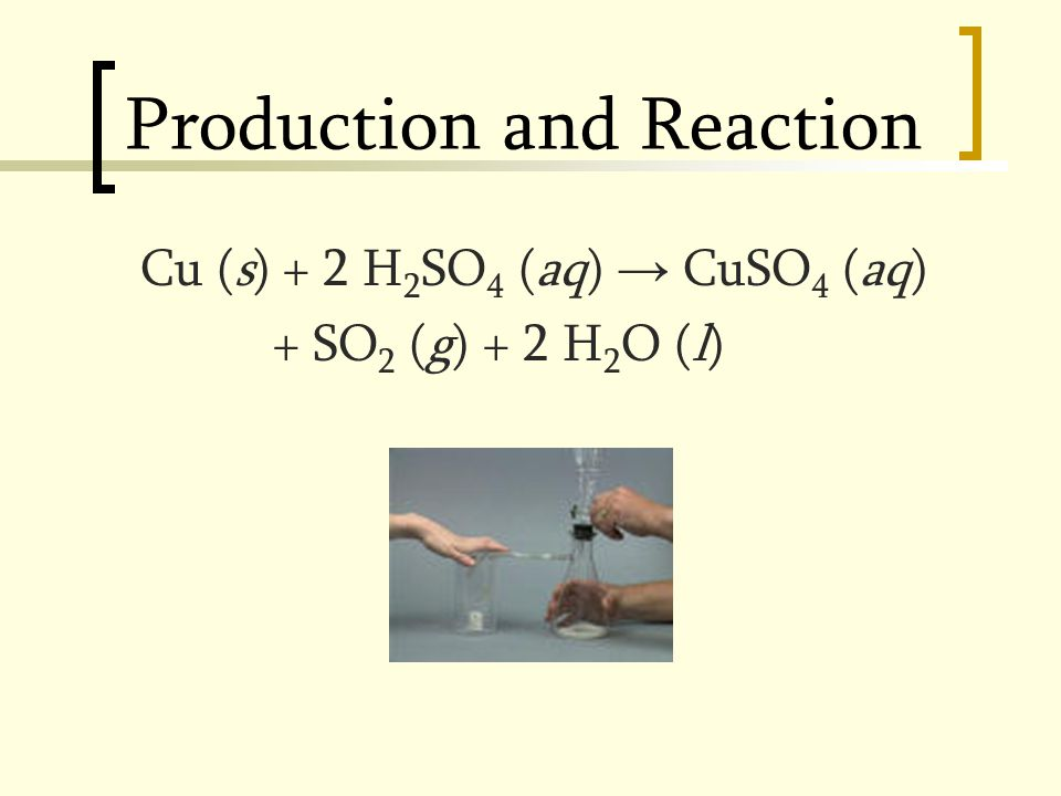 Production and Reaction Cu (s) + 2 H 2 SO 4 (aq) → CuSO 4 (aq) + SO 2 (g) + 2 H 2 O (l)