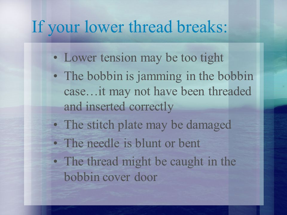 If your lower thread breaks: Lower tension may be too tight The bobbin is jamming in the bobbin case…it may not have been threaded and inserted correctly The stitch plate may be damaged The needle is blunt or bent The thread might be caught in the bobbin cover door