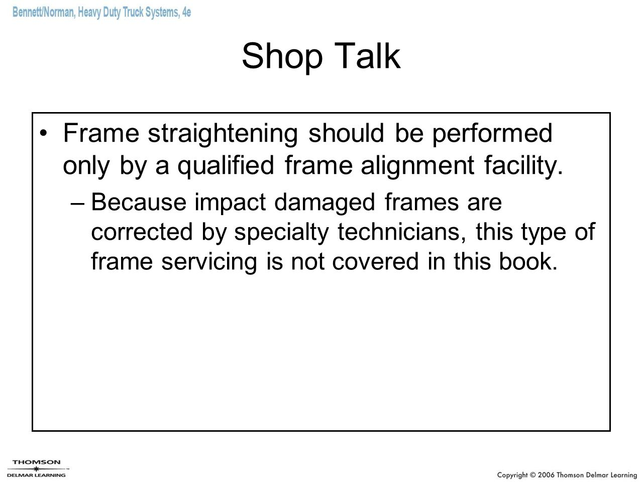 Shop Talk Frame straightening should be performed only by a qualified frame alignment facility. –Because impact damaged frames are corrected by specia