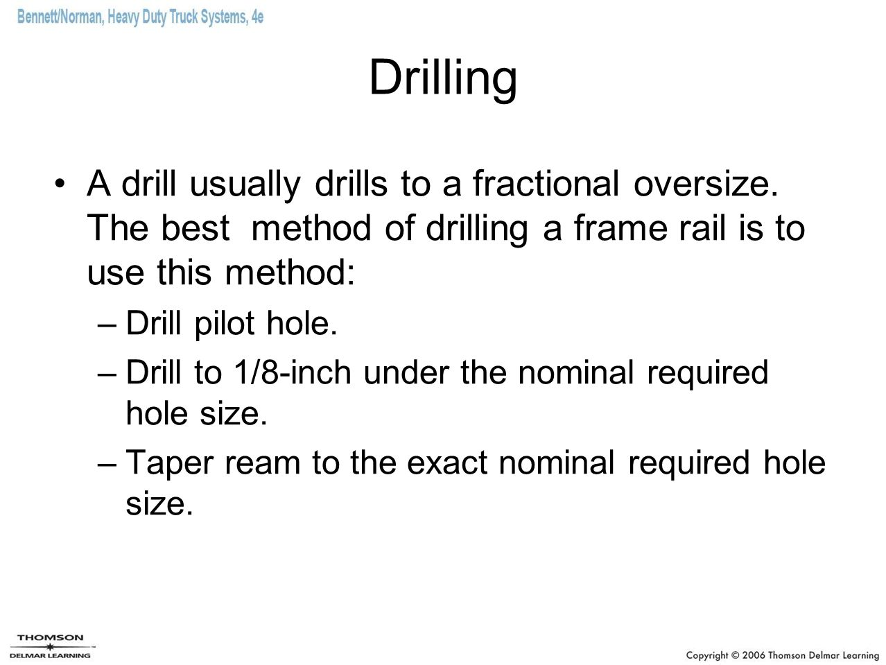 Drilling A drill usually drills to a fractional oversize. The best method of drilling a frame rail is to use this method: –Drill pilot hole. –Drill to