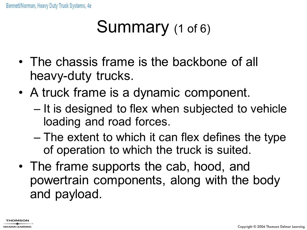 Summary (1 of 6) The chassis frame is the backbone of all heavy-duty trucks. A truck frame is a dynamic component. –It is designed to flex when subjec