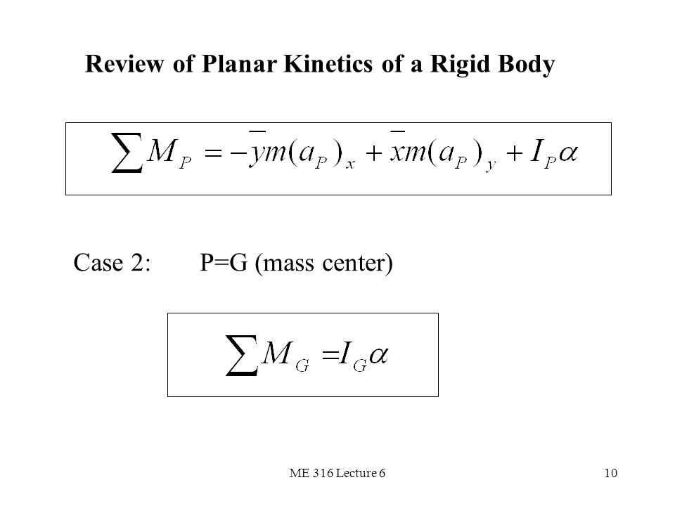 ME 316 Lecture 610 Review of Planar Kinetics of a Rigid Body Case 2:P=G (mass center)