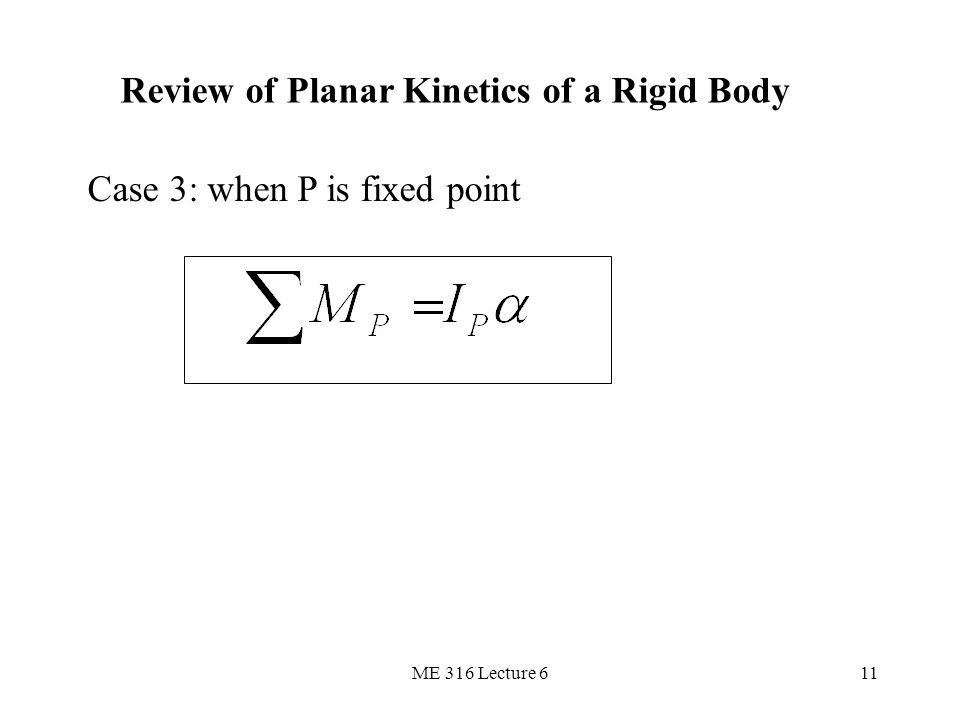 ME 316 Lecture 611 Review of Planar Kinetics of a Rigid Body Case 3: when P is fixed point