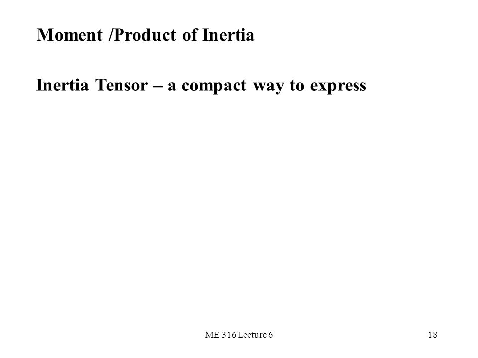 ME 316 Lecture 618 Moment /Product of Inertia Inertia Tensor – a compact way to express