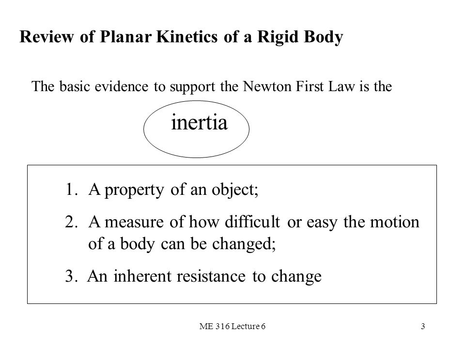 ME 316 Lecture 63 Review of Planar Kinetics of a Rigid Body The basic evidence to support the Newton First Law is the inertia 1.A property of an objec