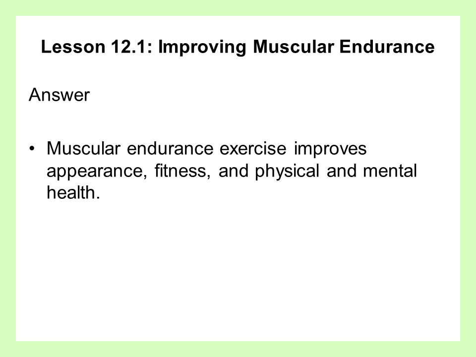 Lesson 12.1: Improving Muscular Endurance Answer (continued) Good muscular endurance –enables people to work longer without getting tired.