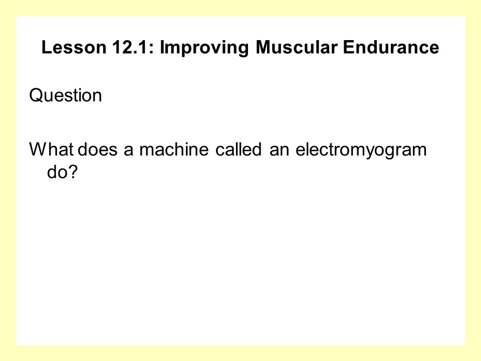 Lesson 12.1: Improving Muscular Endurance Answer The electromyogram (EMG) uses special equipment to monitor the amount of electrical activity (indicating force or tension) in a muscle or muscle group.