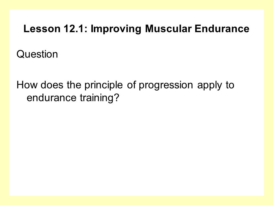 Lesson 12.1: Improving Muscular Endurance Answer From week to week: gradually increase the amount or weight, OR gradually increase the number of repetitions, OR gradually decrease the recovery between sets or reps.