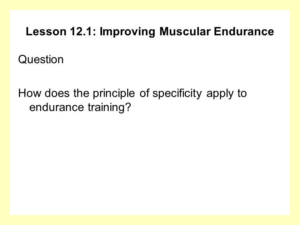Lesson 12.1: Improving Muscular Endurance Answer The exercises you do build endurance for that particular muscle group only.