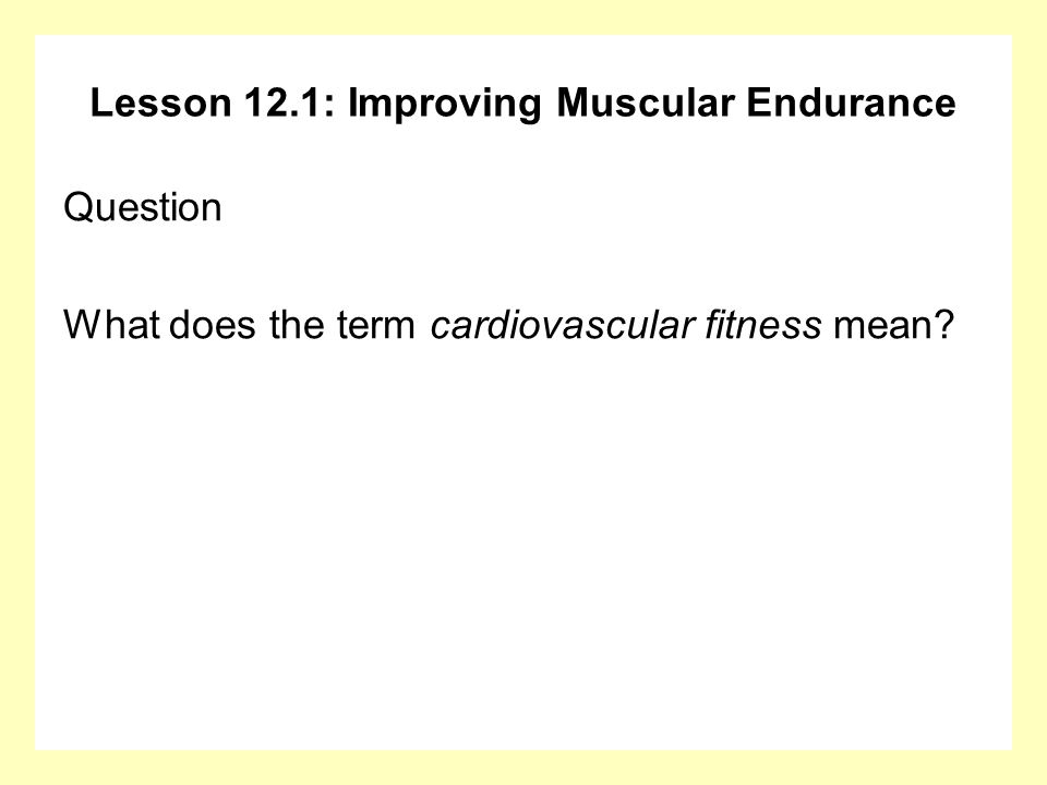 Lesson 12.1: Improving Muscular Endurance Answer Cardiovascular fitness means you can exercise continuously for long periods of time.
