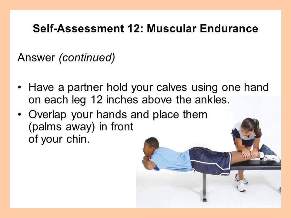 Self-Assessment 12: Muscular Endurance Answer (continued) Start with the upper body bent at the hip so that the chin is near the floor with the palm of your lower hand against the floor.