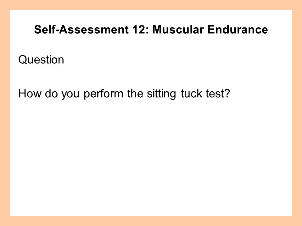 Self-Assessment 12: Muscular Endurance Answer Sitting Tuck: Sit on the floor with your knees bent and arms outstretched.
