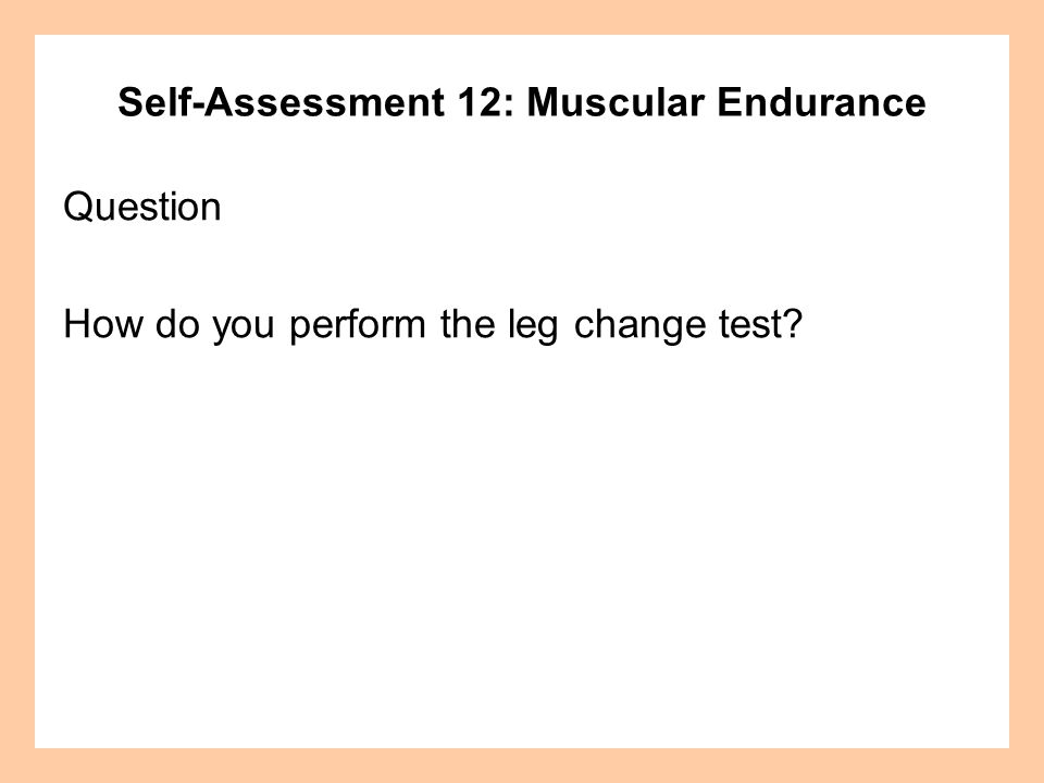Self-Assessment 12: Muscular Endurance Answer Leg Change: Assume a push-up position with weight on your hands and feet.