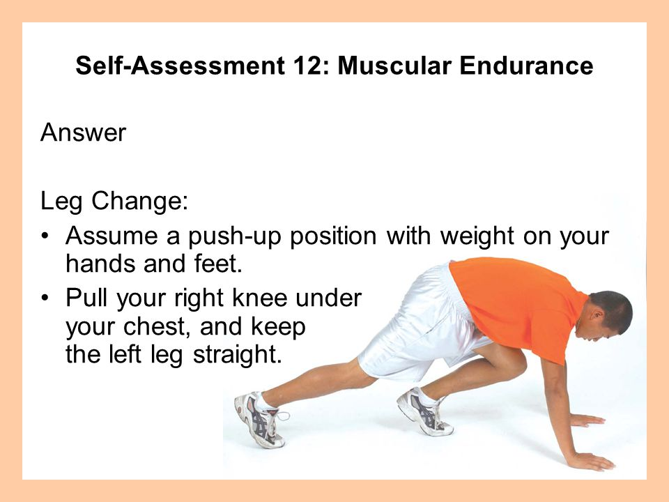Self-Assessment 12: Muscular Endurance Answer (continued) Change legs by pulling your left leg forward and pushing your right leg back.