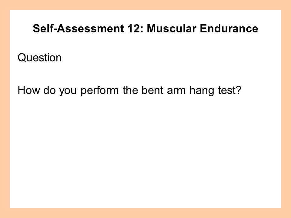 Self-Assessment 12: Muscular Endurance Answer Bent Arm Hang: Hang from the chinning bar with your palms facing away from your body.
