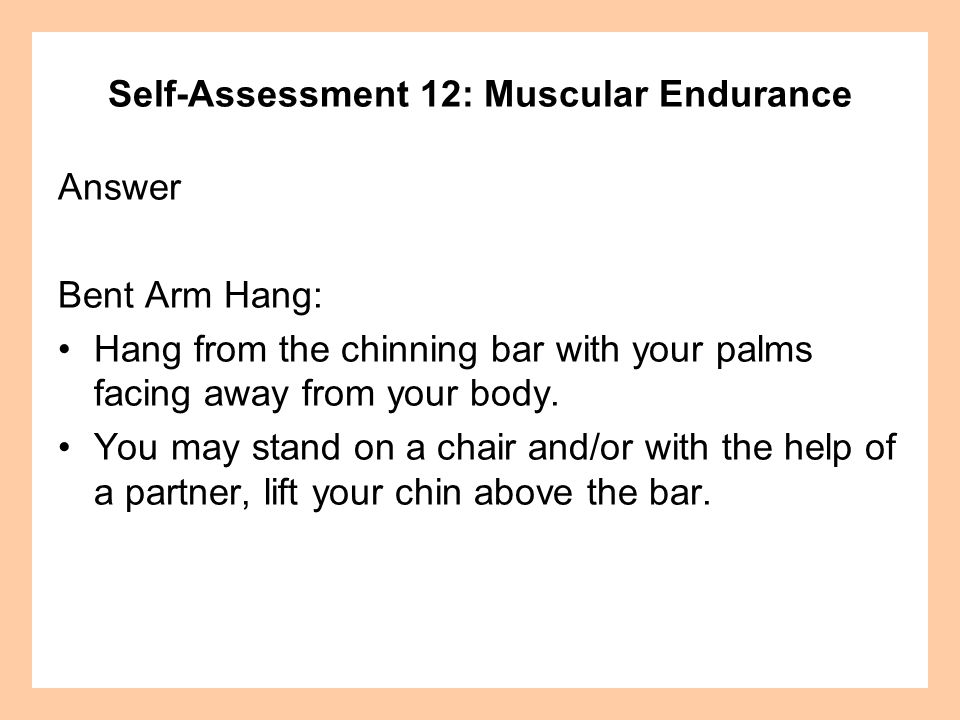 Self-Assessment 12: Muscular Endurance Answer (continued) On a signal, the partner lets go or removes the chair.
