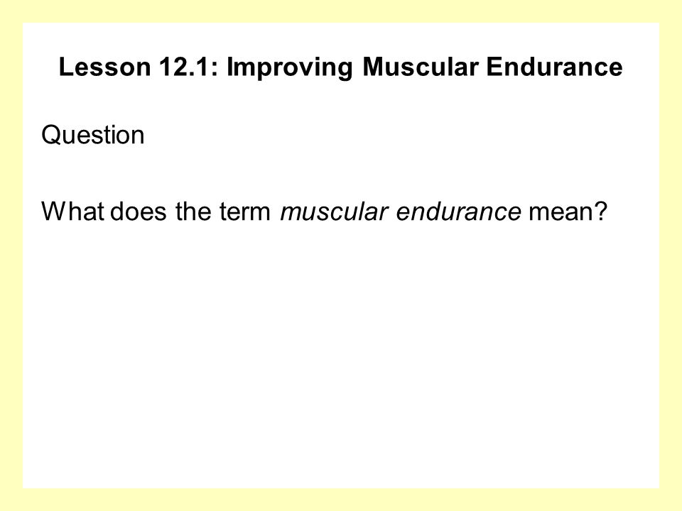 Lesson 12.1: Improving Muscular Endurance Answer Muscular endurance refers to how well specific muscles (e.g., the biceps) can continue to work before fatiguing.