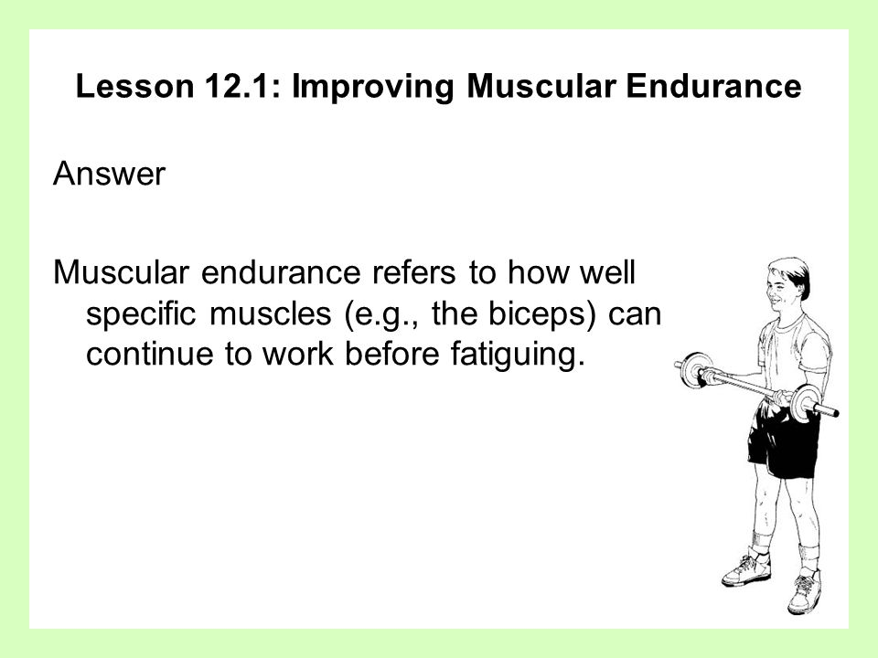 Lesson 12.1: Improving Muscular Endurance Question Explain how it might be possible to have good muscular endurance in the arms but not in the lower body.