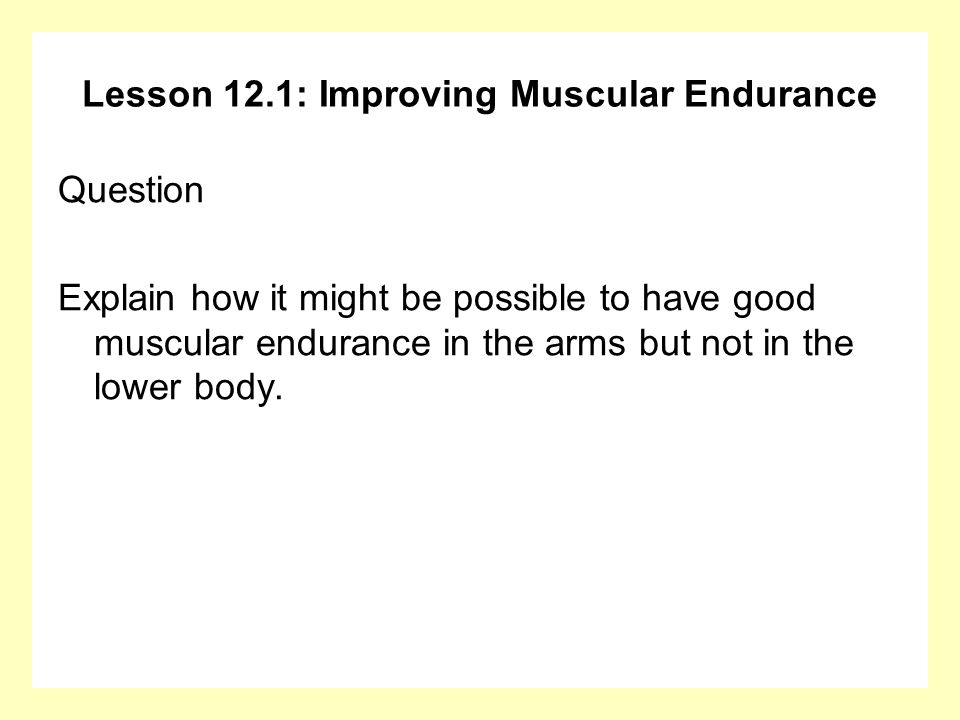 Lesson 12.1: Improving Muscular Endurance Answer You might do lots of high repetition, light weight exercises for the arms, but not do any for the legs.