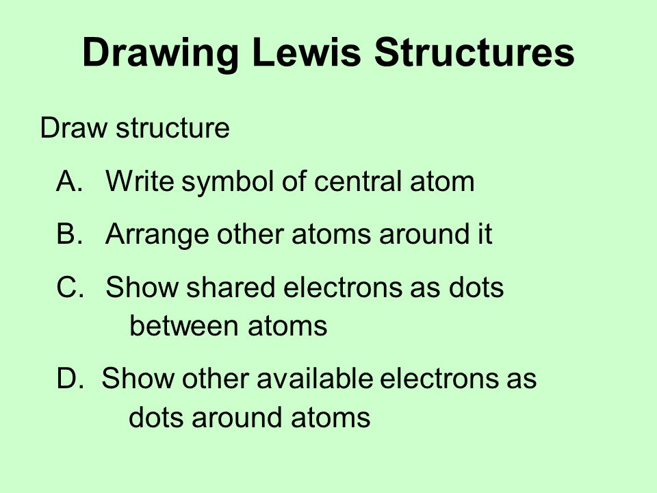 Drawing Lewis Structures Draw structure A.Write symbol of central atom B.Arrange other atoms around it C.Show shared electrons as dots between atoms D.