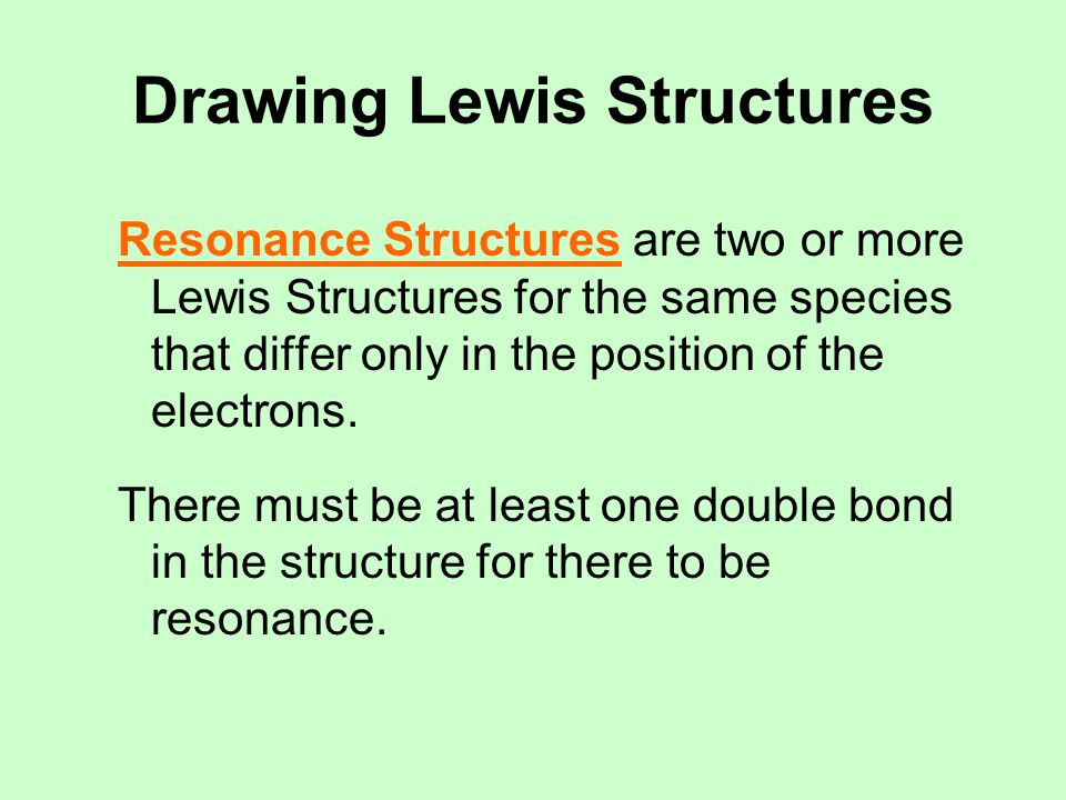 Drawing Lewis Structures Resonance Structures are two or more Lewis Structures for the same species that differ only in the position of the electrons.