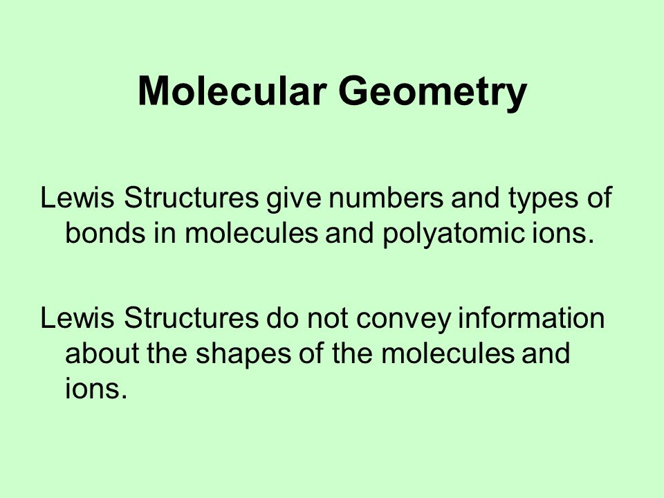 Molecular Geometry Lewis Structures give numbers and types of bonds in molecules and polyatomic ions.