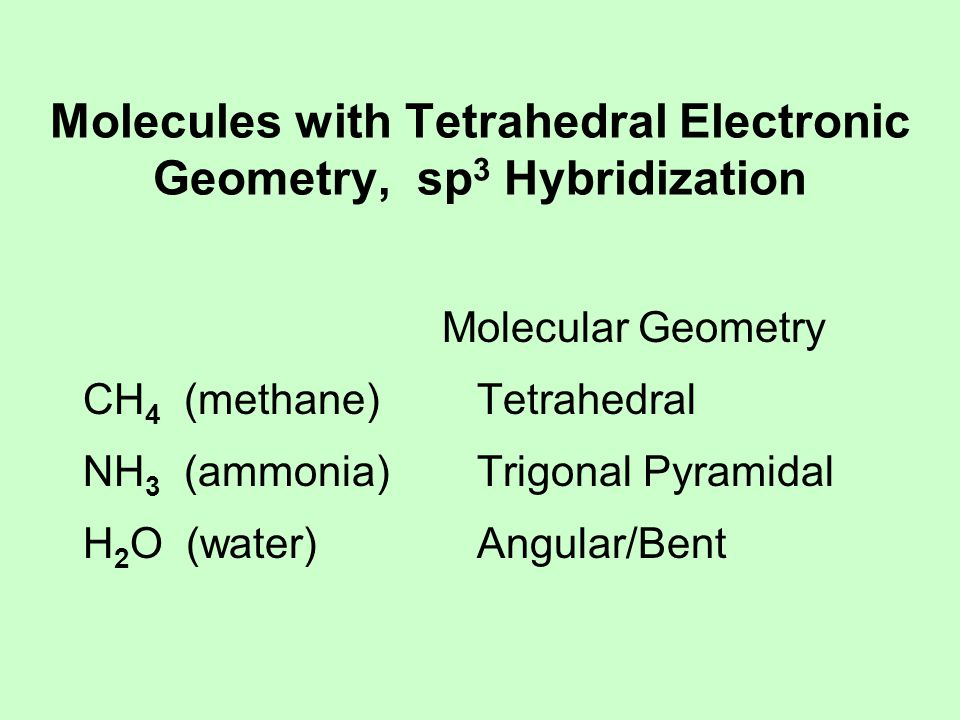 Molecules with Tetrahedral Electronic Geometry, sp 3 Hybridization Molecular Geometry CH 4 (methane) Tetrahedral NH 3 (ammonia) Trigonal Pyramidal H 2 O (water) Angular/Bent