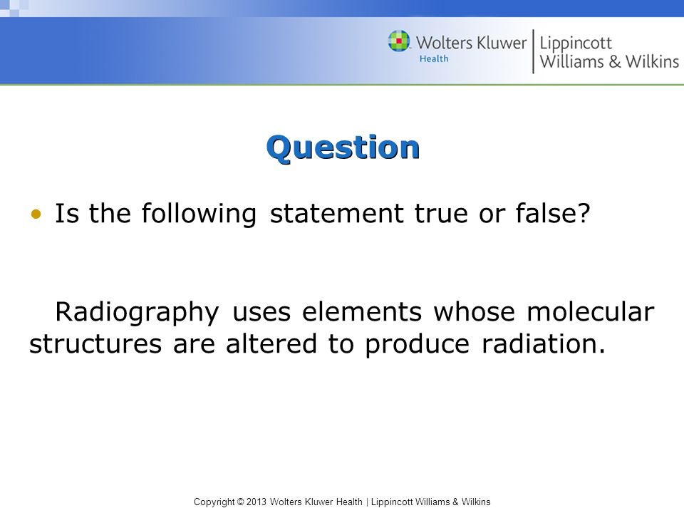 Copyright © 2013 Wolters Kluwer Health | Lippincott Williams & Wilkins Question Is the following statement true or false? Radiography uses elements wh