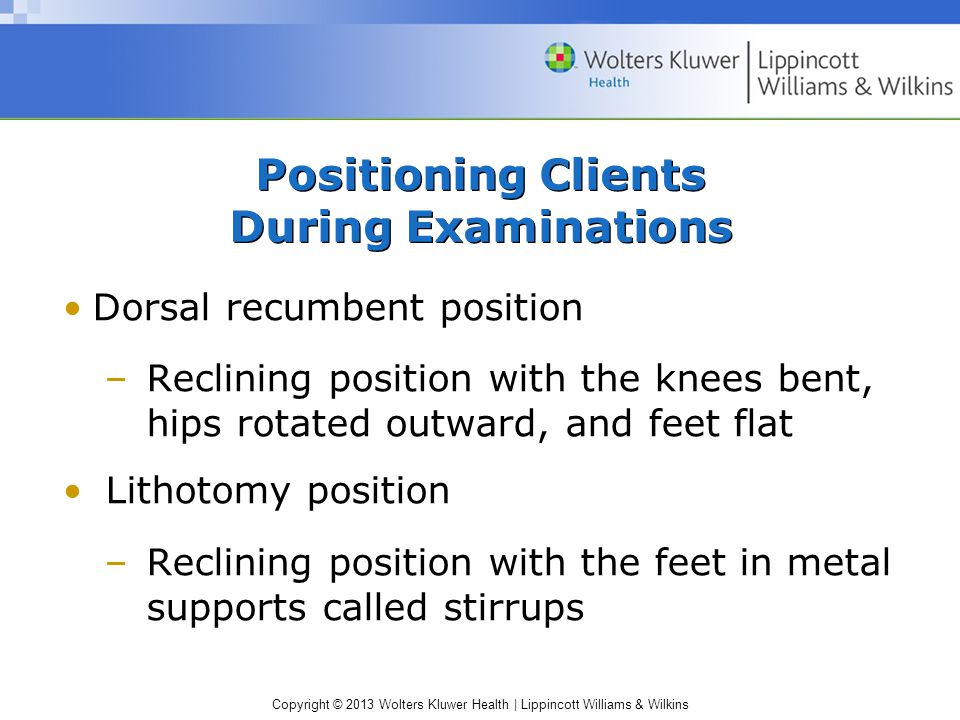 Copyright © 2013 Wolters Kluwer Health | Lippincott Williams & Wilkins Positioning Clients During Examinations Dorsal recumbent position –Reclining po