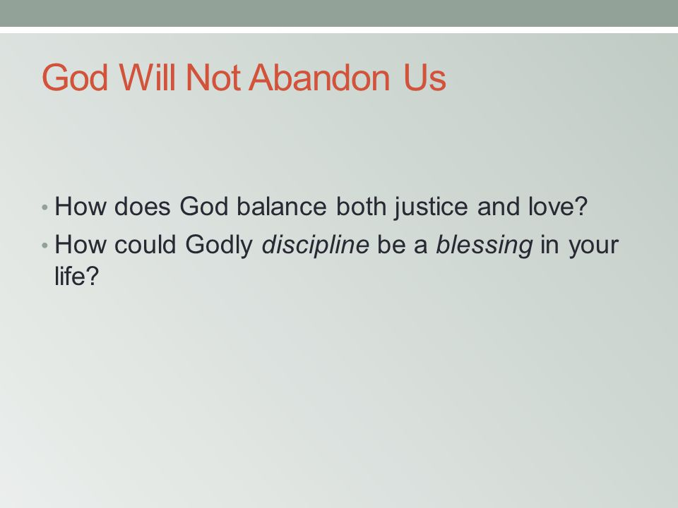 God Will Not Abandon Us How does God balance both justice and love? How could Godly discipline be a blessing in your life?