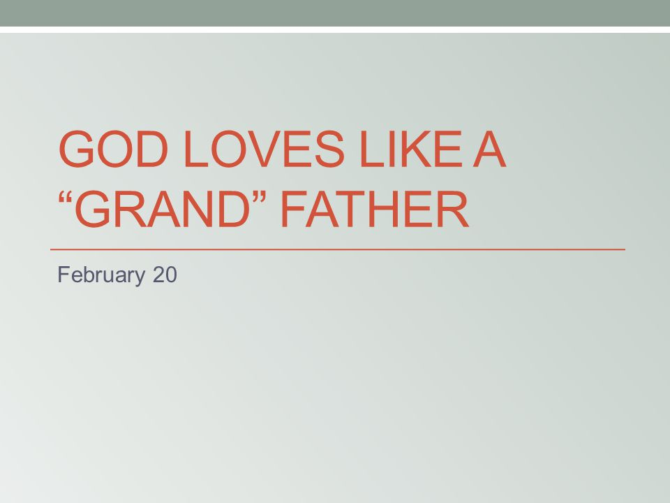"GOD LOVES LIKE A ""GRAND"" FATHER February 20"