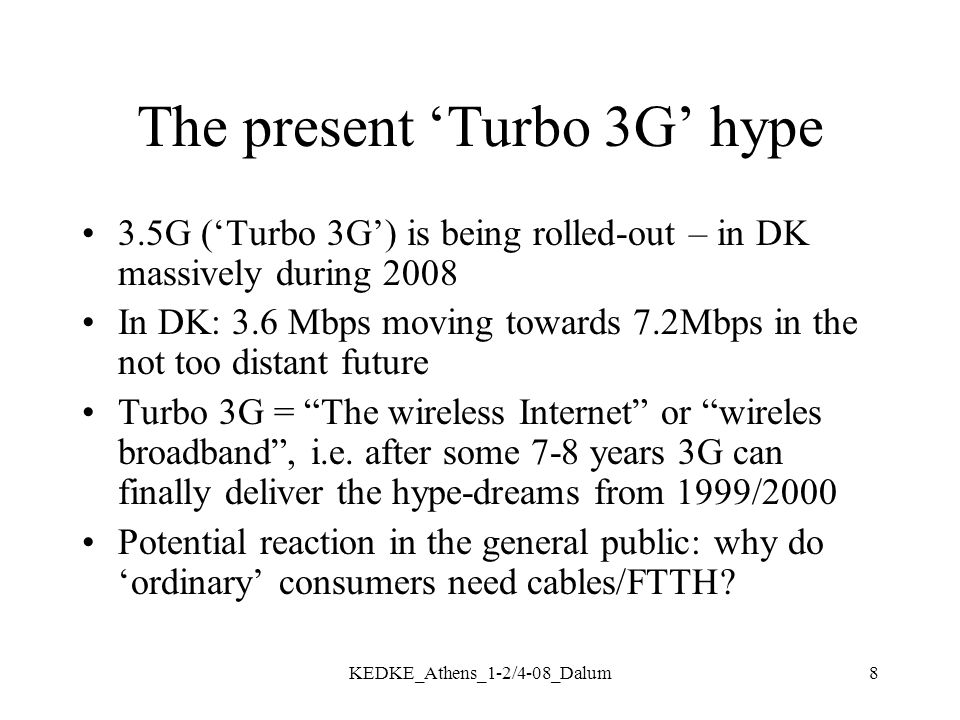 8 The present 'Turbo 3G' hype 3.5G ('Turbo 3G') is being rolled-out – in DK massively during 2008 In DK: 3.6 Mbps moving towards 7.2Mbps in the not too distant future Turbo 3G = The wireless Internet or wireles broadband , i.e.
