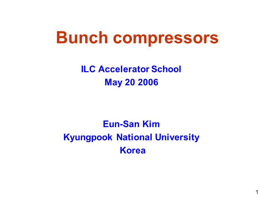 1 Bunch compressors ILC Accelerator School May 20 2006 Eun-San Kim Kyungpook National University Korea
