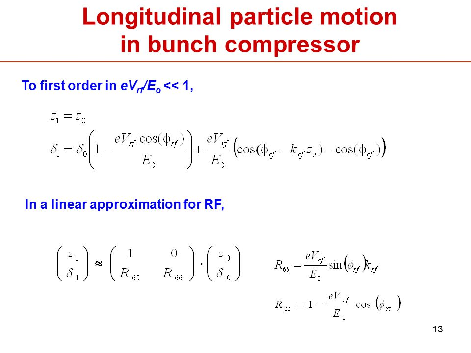 13 Longitudinal particle motion in bunch compressor To first order in eV rf /E o << 1, In a linear approximation for RF,