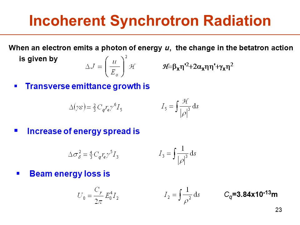 23 Incoherent Synchrotron Radiation The increase in energy spread is given by:  Transverse emittance growth is  Beam energy loss is  Increase of energy spread is C q =3.84x10 -13 m H  x    x   x   When an electron emits a photon of energy u, the change in the betatron action is given by