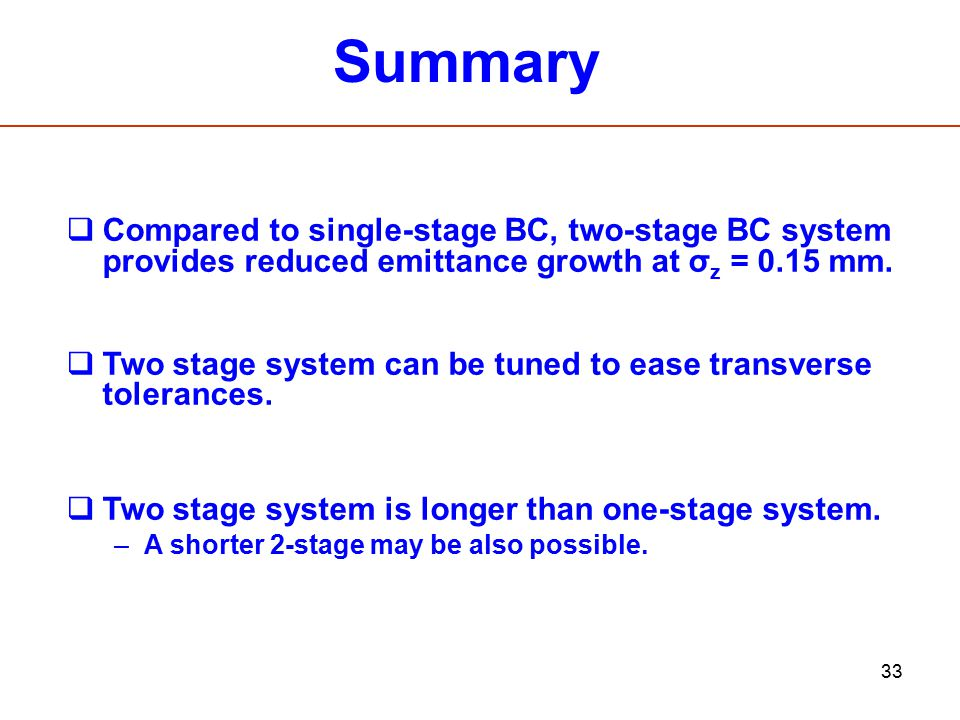 33 Summary  Compared to single-stage BC, two-stage BC system provides reduced emittance growth at σ z = 0.15 mm.