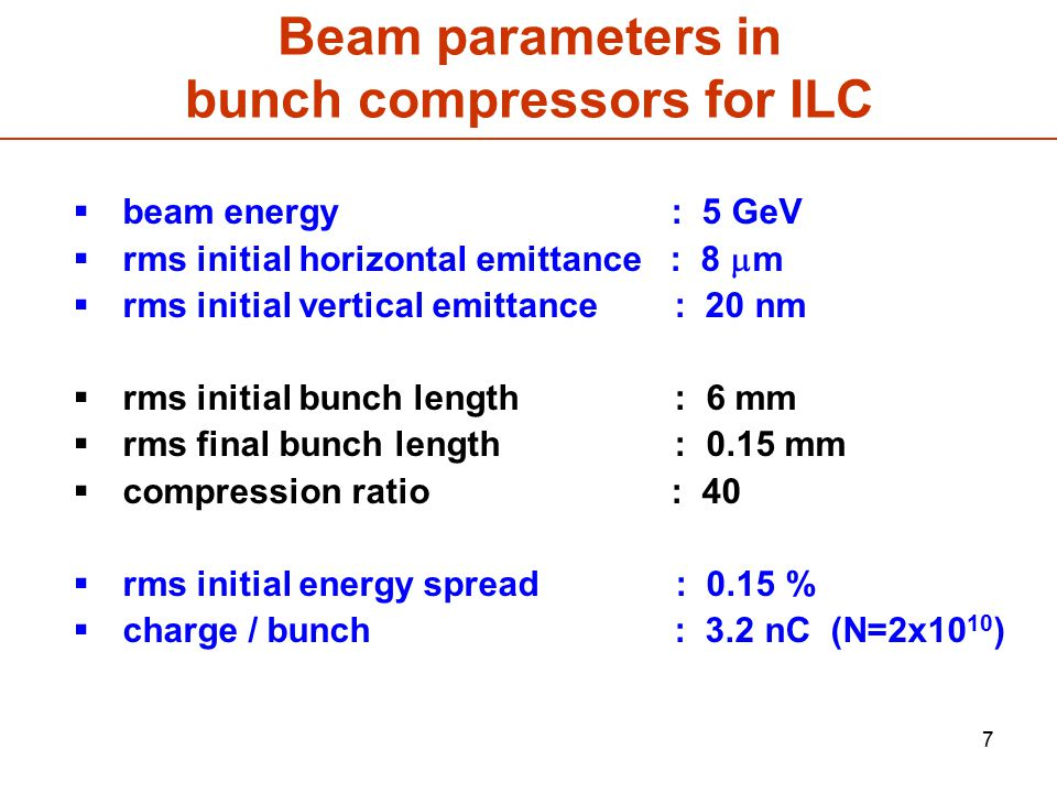 7 Beam parameters in bunch compressors for ILC  beam energy : 5 GeV  rms initial horizontal emittance : 8  m  rms initial vertical emittance : 20 nm  rms initial bunch length : 6 mm  rms final bunch length : 0.15 mm  compression ratio : 40  rms initial energy spread : 0.15 %  charge / bunch : 3.2 nC (N=2x10 10 )