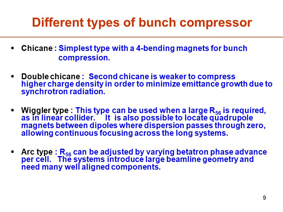 9 Different types of bunch compressor  Chicane : Simplest type with a 4-bending magnets for bunch compression.