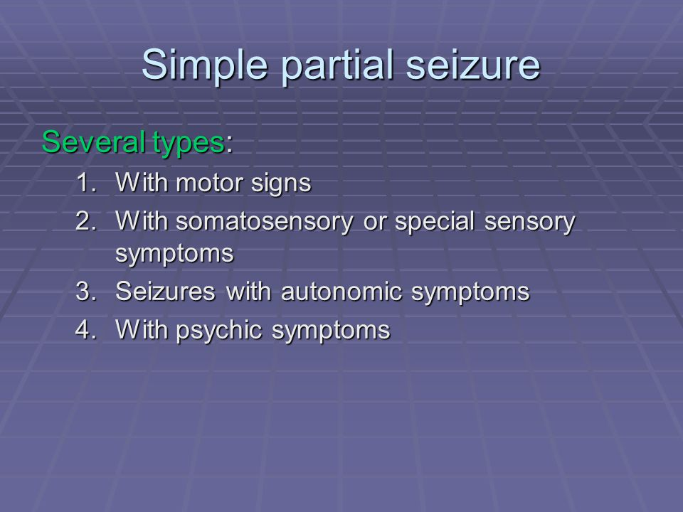 Several types: 1.With motor signs 2.With somatosensory or special sensory symptoms 3.Seizures with autonomic symptoms 4.With psychic symptoms
