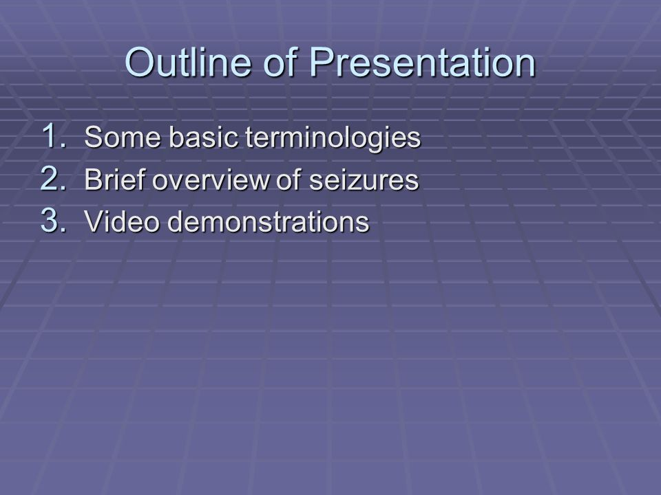 Outline of Presentation 1. Some basic terminologies 2. Brief overview of seizures 3. Video demonstrations