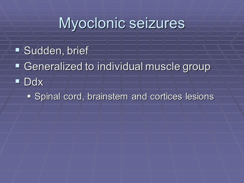 Myoclonic seizures  Sudden, brief  Generalized to individual muscle group  Ddx  Spinal cord, brainstem and cortices lesions