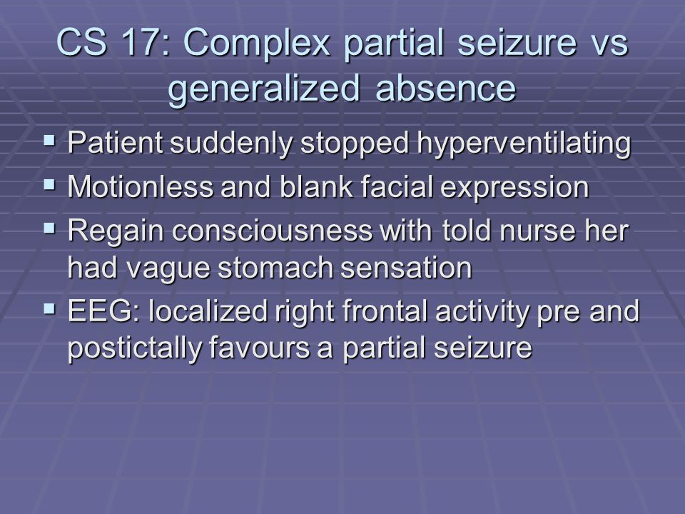 CS 17: Complex partial seizure vs generalized absence  Patient suddenly stopped hyperventilating  Motionless and blank facial expression  Regain co