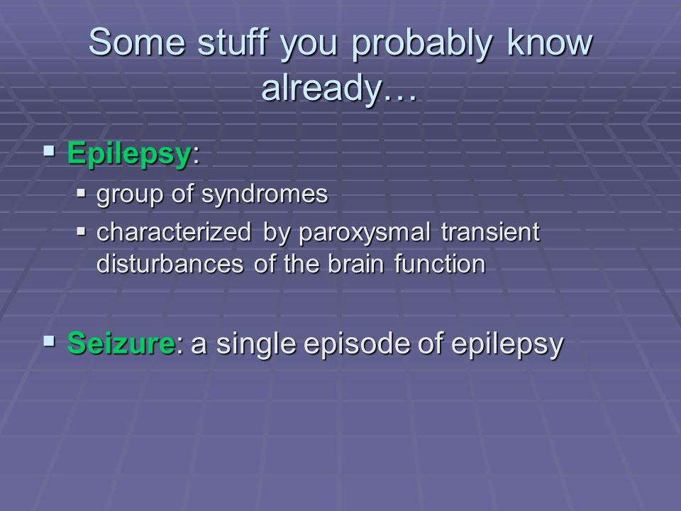 Some stuff you probably know already…  Epilepsy:  group of syndromes  characterized by paroxysmal transient disturbances of the brain function  Se