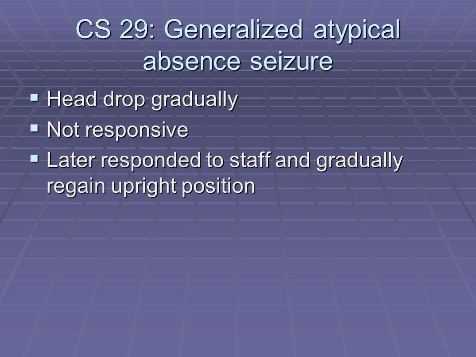 CS 29: Generalized atypical absence seizure  Head drop gradually  Not responsive  Later responded to staff and gradually regain upright position