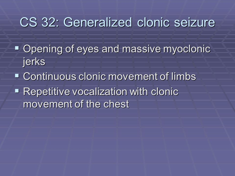 CS 32: Generalized clonic seizure  Opening of eyes and massive myoclonic jerks  Continuous clonic movement of limbs  Repetitive vocalization with c