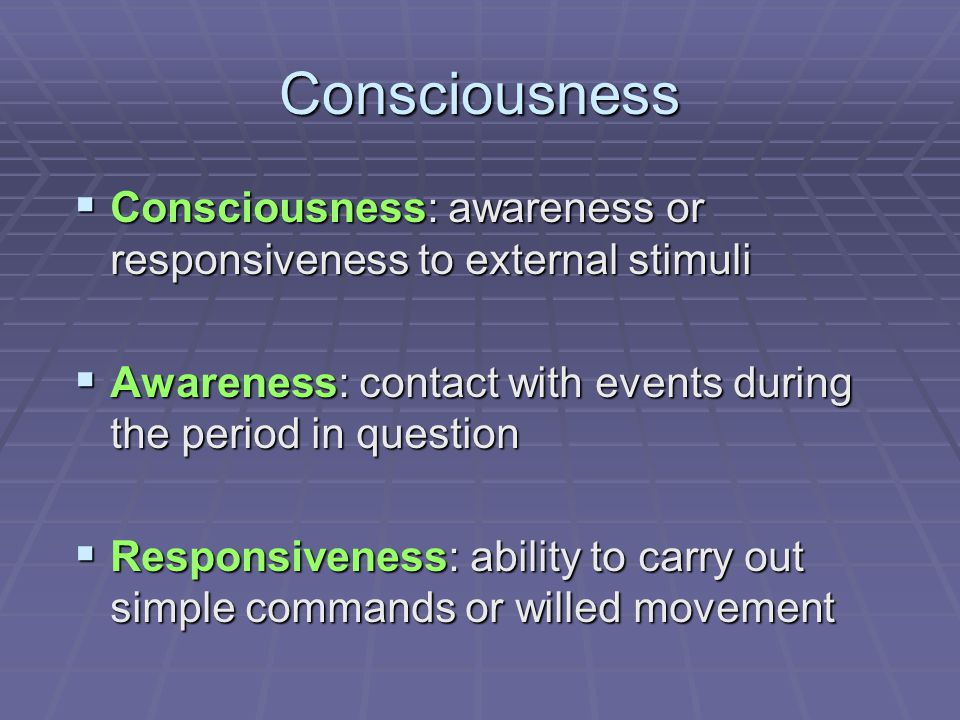 Consciousness  Consciousness: awareness or responsiveness to external stimuli  Awareness: contact with events during the period in question  Respon