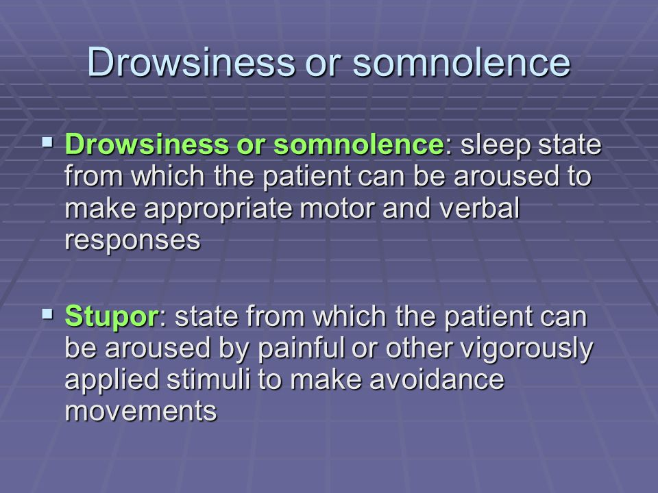 Drowsiness or somnolence  Drowsiness or somnolence: sleep state from which the patient can be aroused to make appropriate motor and verbal responses