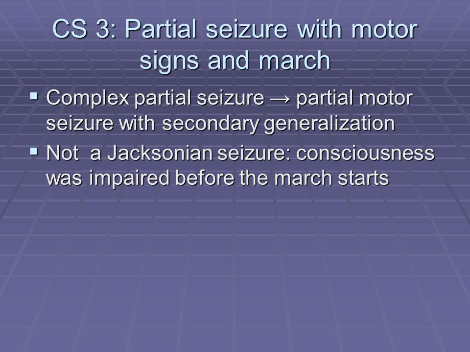 CS 3: Partial seizure with motor signs and march  Complex partial seizure → partial motor seizure with secondary generalization  Not a Jacksonian se