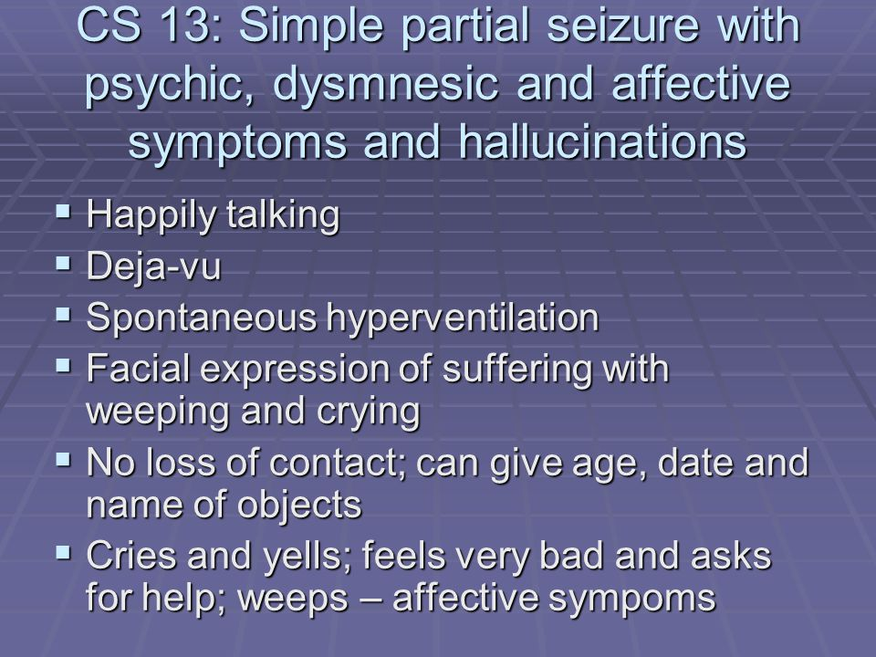 CS 13: Simple partial seizure with psychic, dysmnesic and affective symptoms and hallucinations  Happily talking  Deja-vu  Spontaneous hyperventila